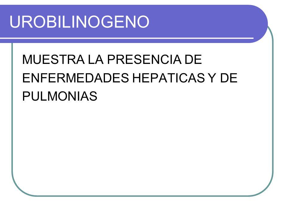 UROBILINOGENO MUESTRA LA PRESENCIA DE ENFERMEDADES HEPATICAS Y DE PULMONIAS