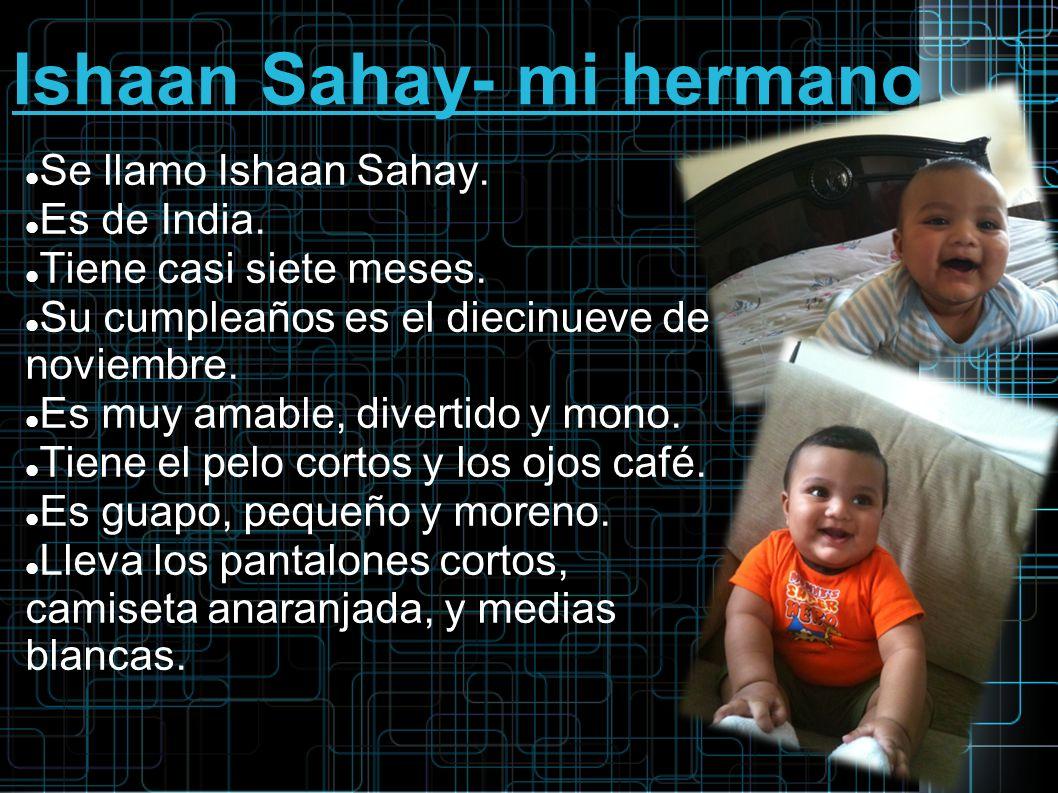 Ishaan Sahay- mi hermano Se llamo Ishaan Sahay. Es de India. Tiene casi siete meses. Su cumpleaños es el diecinueve de noviembre. Es muy amable, diver
