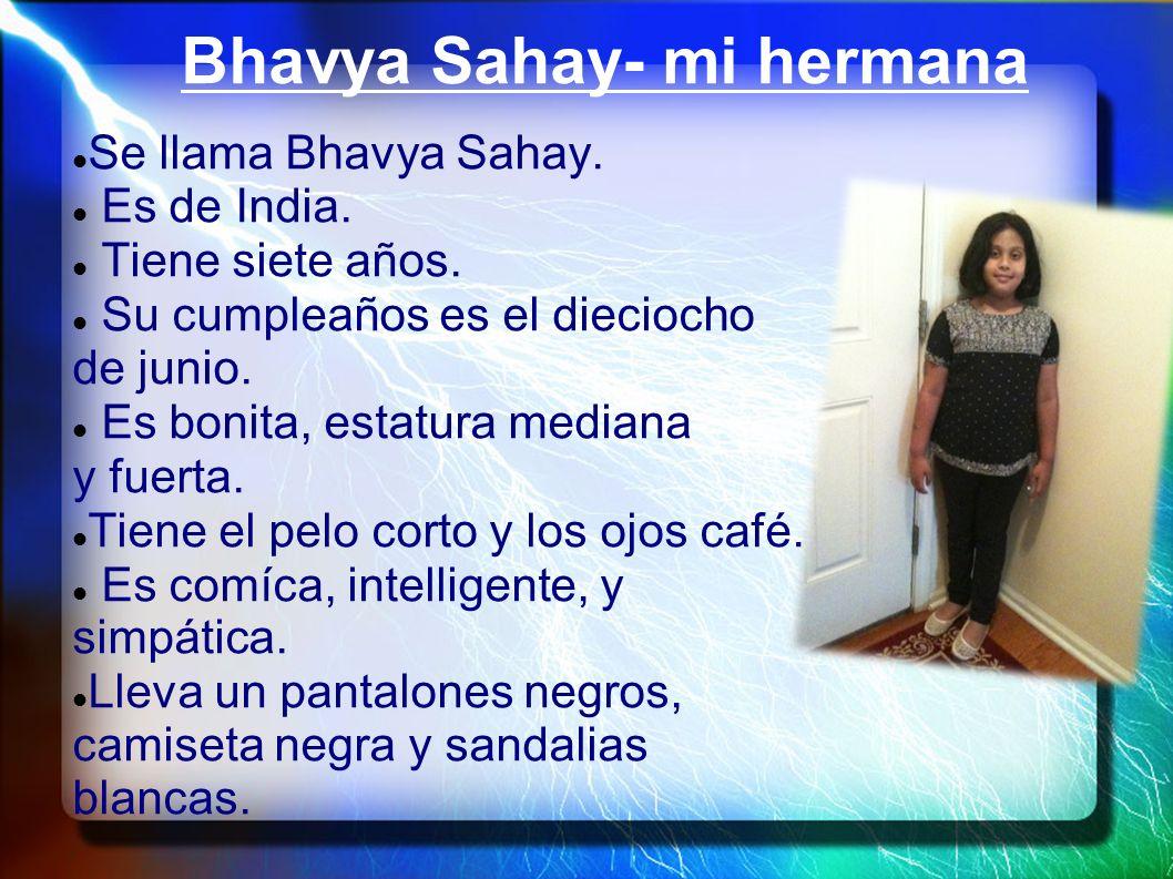 Bhavya Sahay- mi hermana Se llama Bhavya Sahay. Es de India. Tiene siete años. Su cumpleaños es el dieciocho de junio. Es bonita, estatura mediana y f