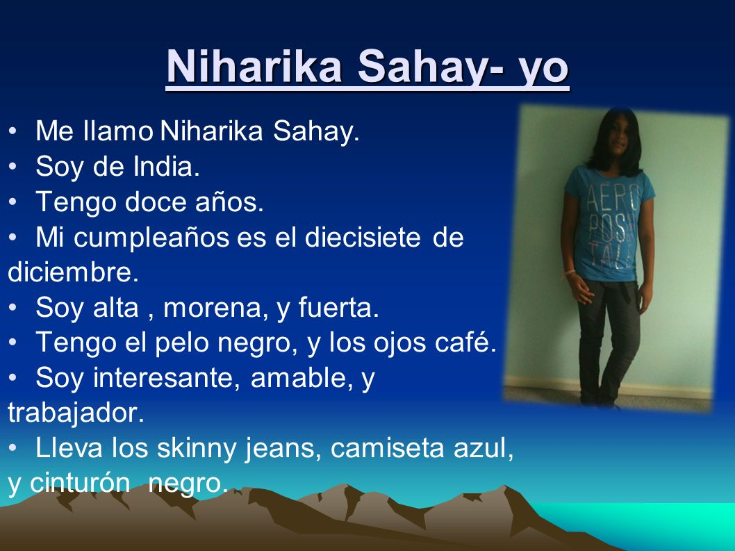 Niharika Sahay- yo Me llamo Niharika Sahay. Soy de India. Tengo doce años. Mi cumpleaños es el diecisiete de diciembre. Soy alta, morena, y fuerta. Te