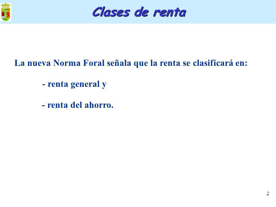2 Clases de renta La nueva Norma Foral señala que la renta se clasificará en: - renta general y - renta del ahorro.