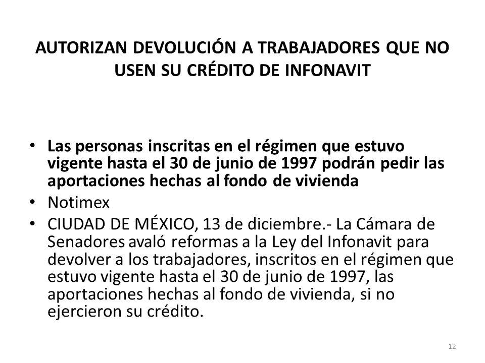 AUTORIZAN DEVOLUCIÓN A TRABAJADORES QUE NO USEN SU CRÉDITO DE INFONAVIT Las personas inscritas en el régimen que estuvo vigente hasta el 30 de junio de 1997 podrán pedir las aportaciones hechas al fondo de vivienda Notimex CIUDAD DE MÉXICO, 13 de diciembre.- La Cámara de Senadores avaló reformas a la Ley del Infonavit para devolver a los trabajadores, inscritos en el régimen que estuvo vigente hasta el 30 de junio de 1997, las aportaciones hechas al fondo de vivienda, si no ejercieron su crédito.
