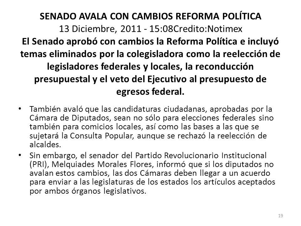 SENADO AVALA CON CAMBIOS REFORMA POLÍTICA 13 Diciembre, 2011 - 15:08Credito:Notimex El Senado aprobó con cambios la Reforma Política e incluyó temas e