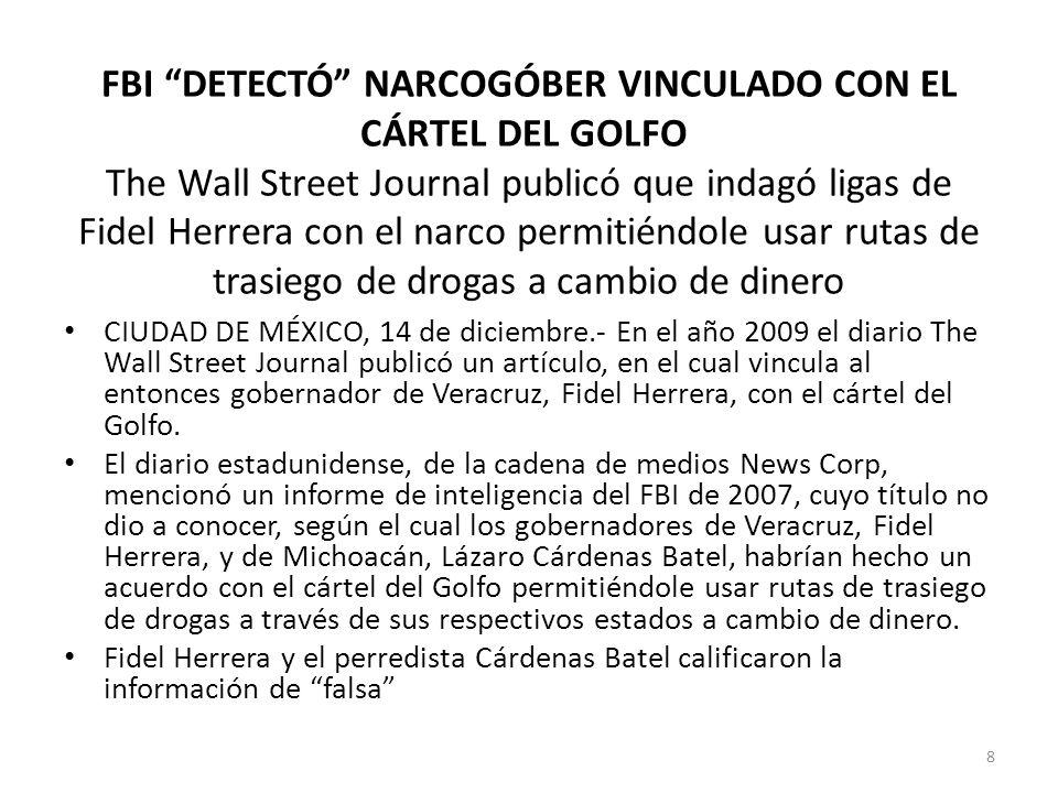 FBI DETECTÓ NARCOGÓBER VINCULADO CON EL CÁRTEL DEL GOLFO The Wall Street Journal publicó que indagó ligas de Fidel Herrera con el narco permitiéndole usar rutas de trasiego de drogas a cambio de dinero CIUDAD DE MÉXICO, 14 de diciembre.- En el año 2009 el diario The Wall Street Journal publicó un artículo, en el cual vincula al entonces gobernador de Veracruz, Fidel Herrera, con el cártel del Golfo.