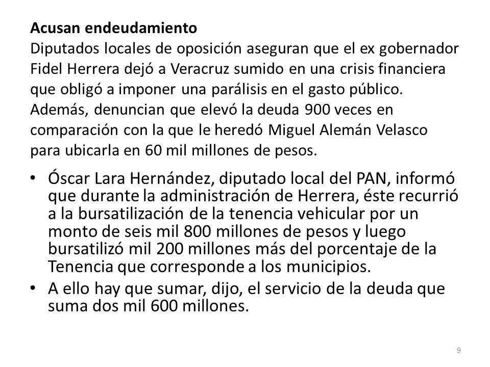 Acusan endeudamiento Diputados locales de oposición aseguran que el ex gobernador Fidel Herrera dejó a Veracruz sumido en una crisis financiera que obligó a imponer una parálisis en el gasto público.