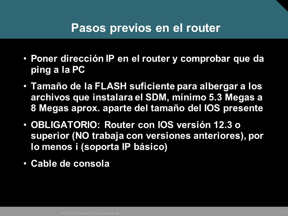 6 © 2005 Cisco Systems, Inc. All rights reserved. Pasos previos en el router Poner dirección IP en el router y comprobar que da ping a la PC Tamaño de