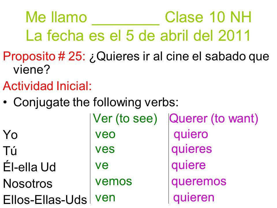 Me llamo ________ Clase 10 NH La fecha es el 5 de abril del 2011 Proposito # 25: ¿Quieres ir al cine el sabado que viene? Actividad Inicial: Conjugate