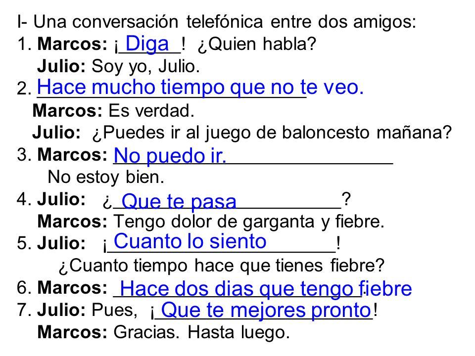 I- Una conversación telefónica entre dos amigos: 1. Marcos: ¡______! ¿Quien habla? Julio: Soy yo, Julio. 2. __________________________ Marcos: Es verd