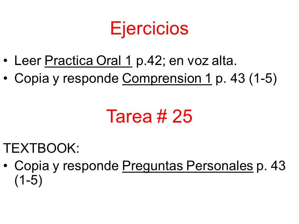 Ejercicios Leer Practica Oral 1 p.42; en voz alta. Copia y responde Comprension 1 p. 43 (1-5) TEXTBOOK: Copia y responde Preguntas Personales p. 43 (1