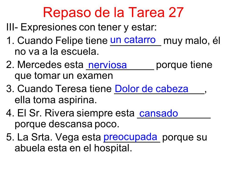 Repaso de la Tarea 27 III- Expresiones con tener y estar: 1. Cuando Felipe tiene _________ muy malo, él no va a la escuela. 2. Mercedes esta _________