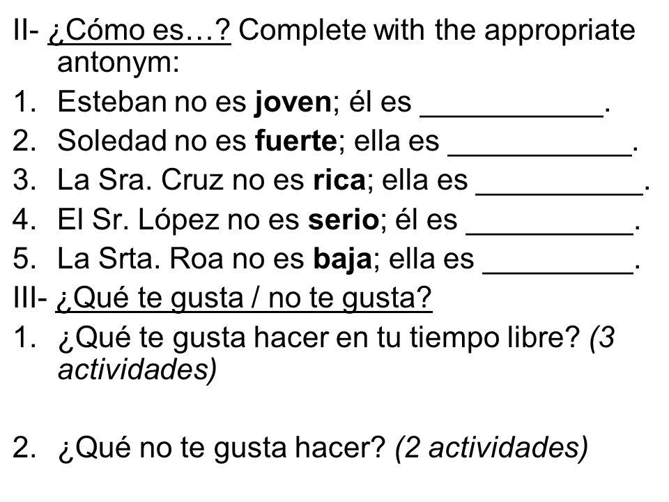 II- ¿Cómo es…. Complete with the appropriate antonym: 1.Esteban no es joven; él es ___________.