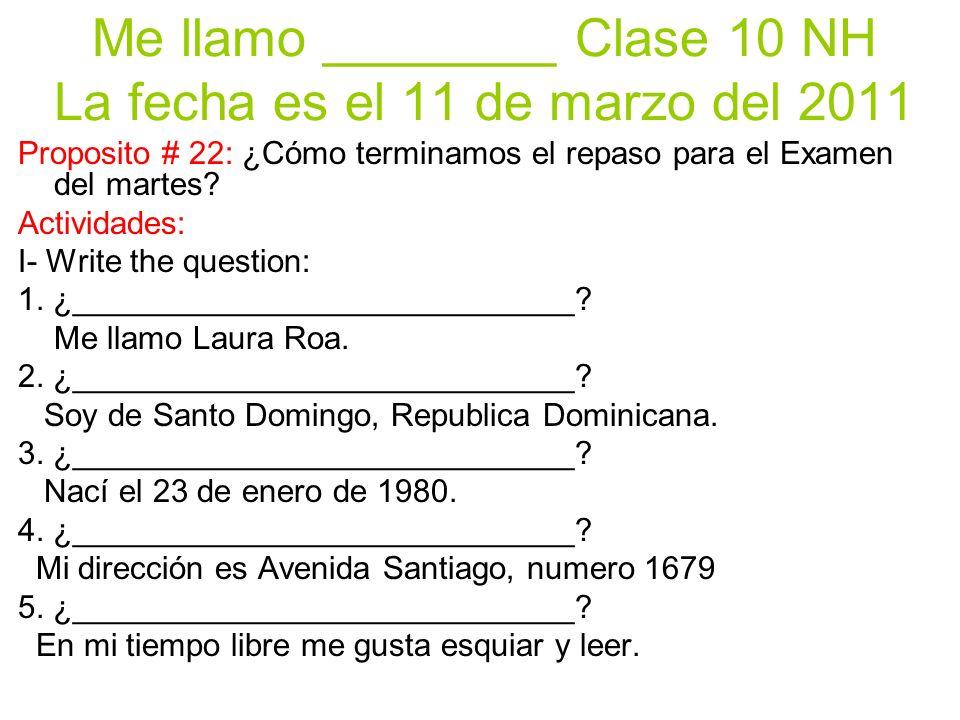 Me llamo ________ Clase 10 NH La fecha es el 11 de marzo del 2011 Proposito # 22: ¿Cómo terminamos el repaso para el Examen del martes.