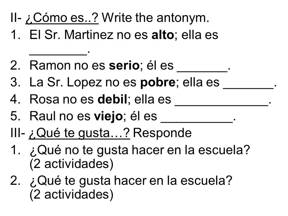 II- ¿Cómo es... Write the antonym. 1.El Sr. Martinez no es alto; ella es ________.