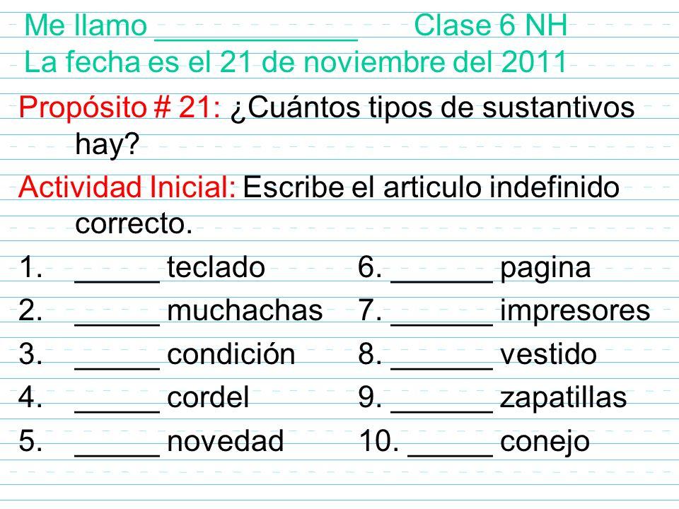 Me llamo ____________ Clase 6 NH La fecha es el 21 de noviembre del 2011 Propósito # 21: ¿Cuántos tipos de sustantivos hay? Actividad Inicial: Escribe