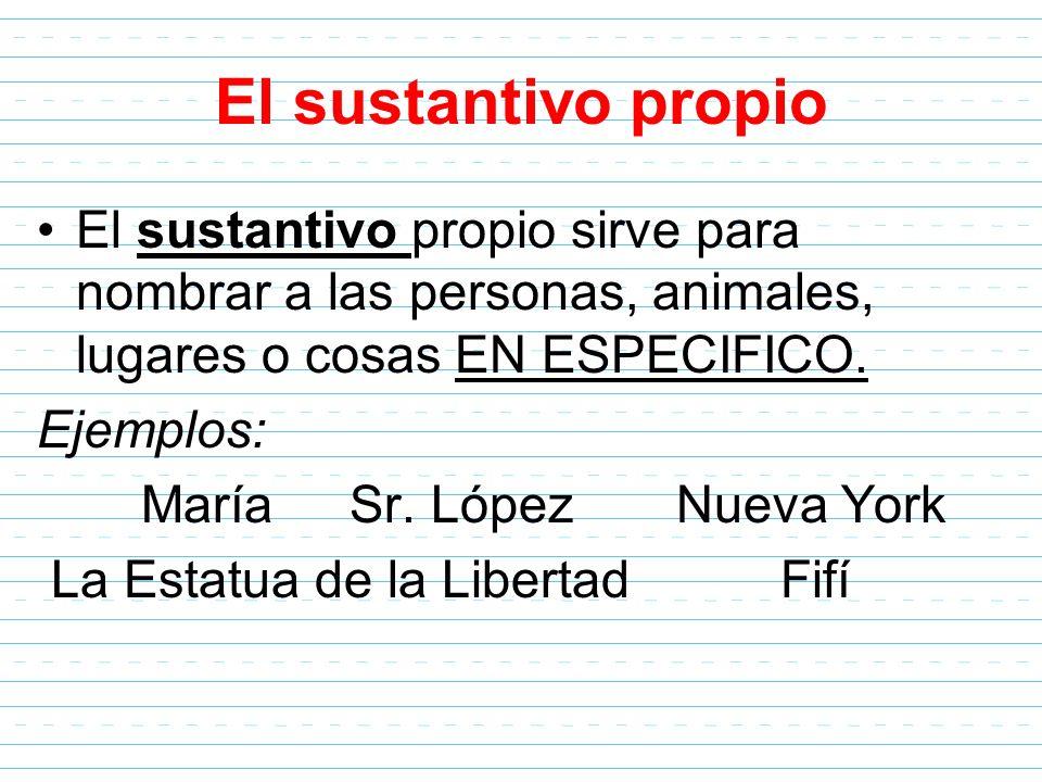 El sustantivo propio El sustantivo propio sirve para nombrar a las personas, animales, lugares o cosas EN ESPECIFICO. Ejemplos: María Sr. López Nueva