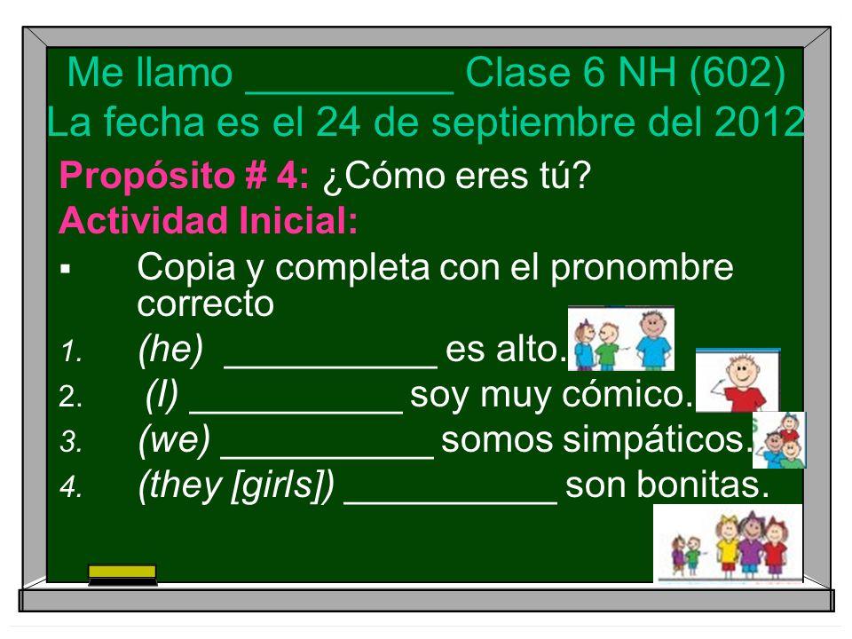 Me llamo _________ Clase 6 NH (602) La fecha es el 24 de septiembre del 2012 Propósito # 4: ¿Cómo eres tú.