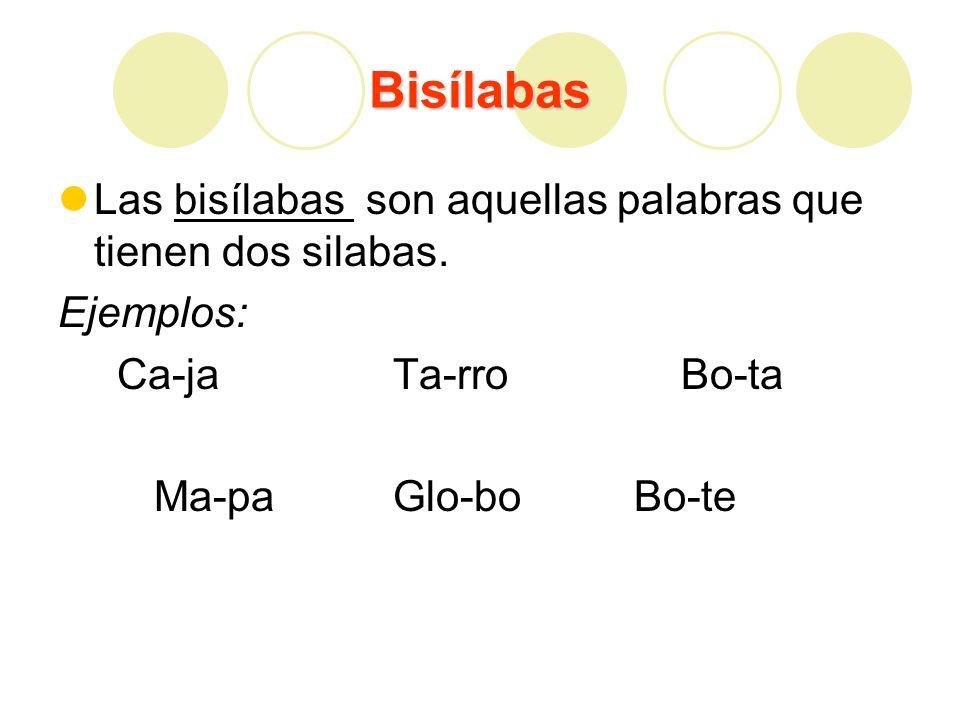 Bisílabas Las bisílabas son aquellas palabras que tienen dos silabas. Ejemplos: Ca-ja Ta-rro Bo-ta Ma-pa Glo-boBo-te