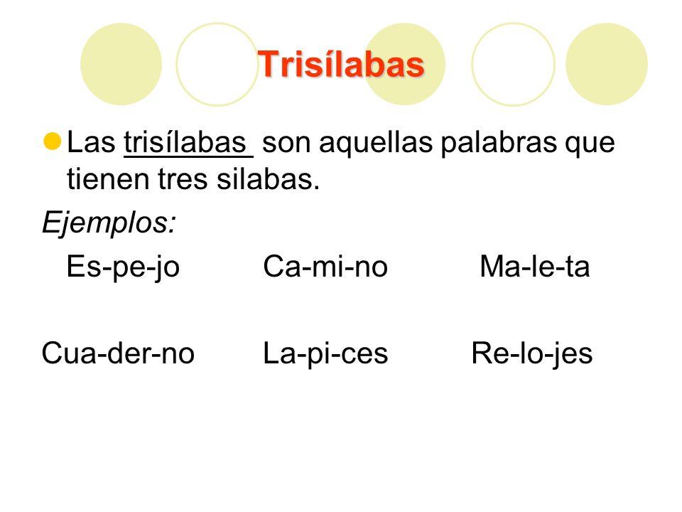 Trisílabas Las trisílabas son aquellas palabras que tienen tres silabas. Ejemplos: Es-pe-jo Ca-mi-no Ma-le-ta Cua-der-no La-pi-ces Re-lo-jes