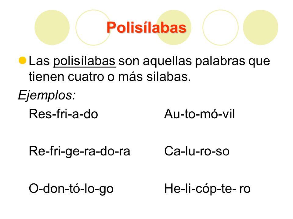 Polisílabas Las polisílabas son aquellas palabras que tienen cuatro o más silabas. Ejemplos: Res-fri-a-doAu-to-mó-vil Re-fri-ge-ra-do-ra Ca-lu-ro-so O