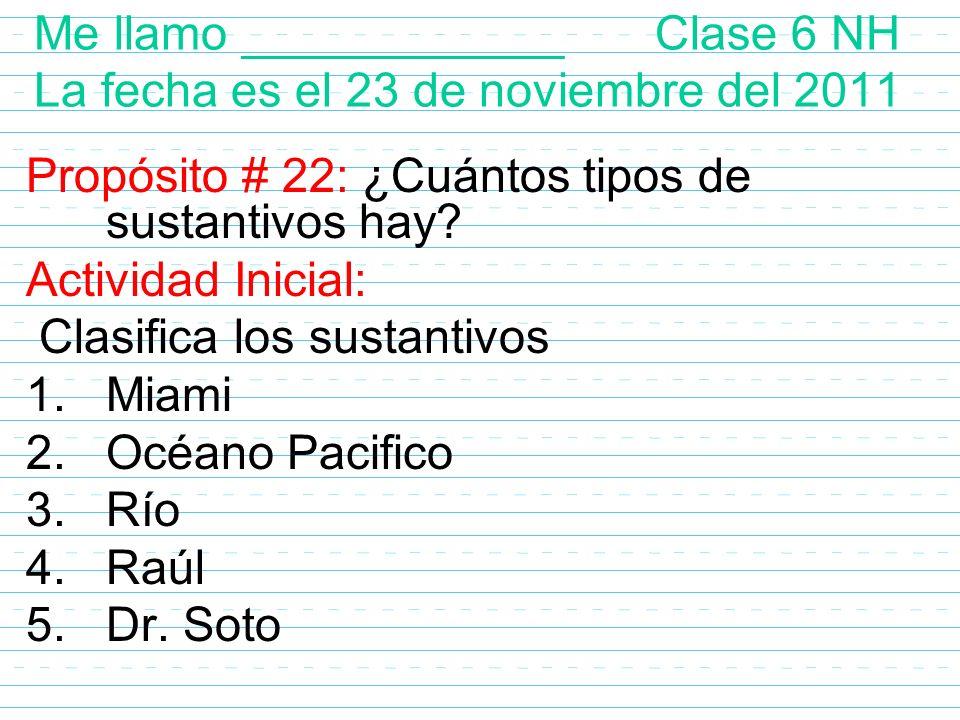 Me llamo ____________ Clase 6 NH La fecha es el 23 de noviembre del 2011 Propósito # 22: ¿Cuántos tipos de sustantivos hay? Actividad Inicial: Clasifi