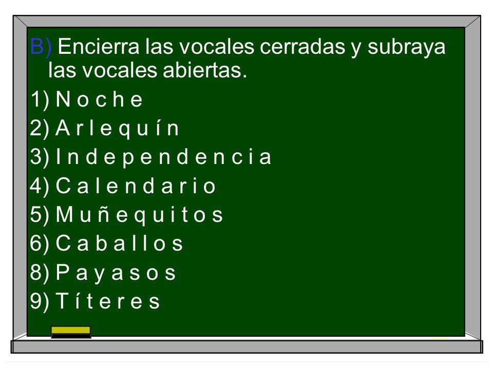 B) Encierra las vocales cerradas y subraya las vocales abiertas. 1) N o c h e 2) A r l e q u í n 3) I n d e p e n d e n c i a 4) C a l e n d a r i o 5