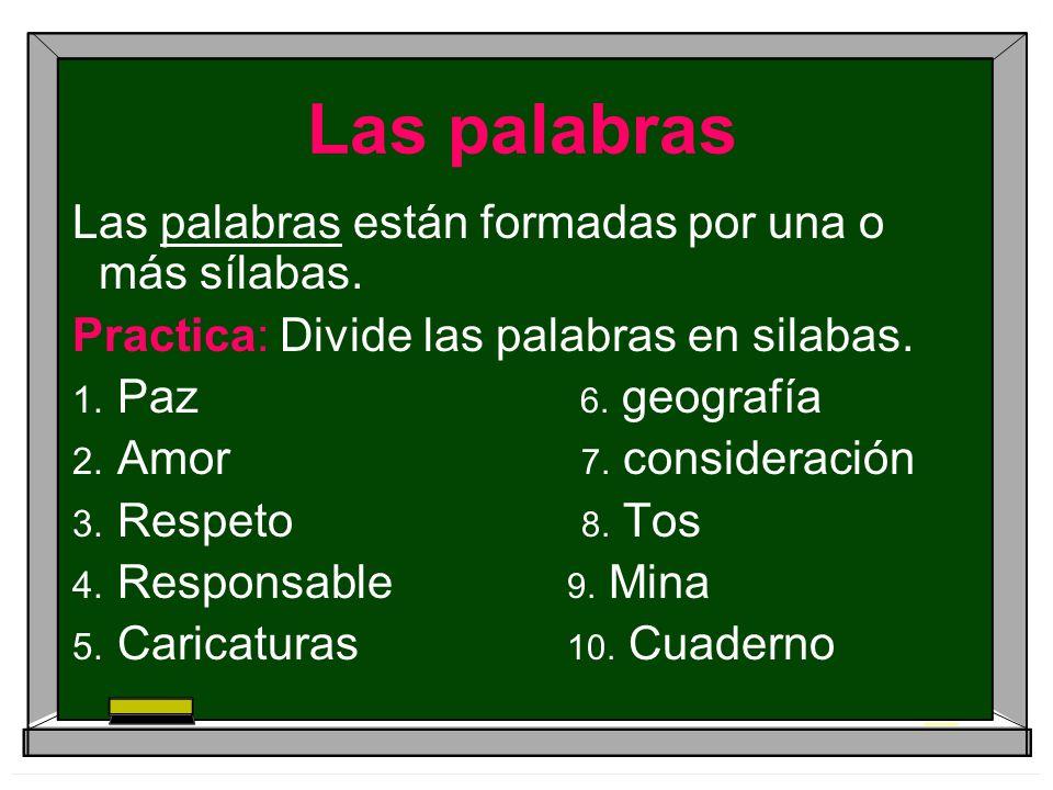 Las palabras Las palabras están formadas por una o más sílabas. Practica: Divide las palabras en silabas. Paz 6. geografía Amor 7. consideración Respe