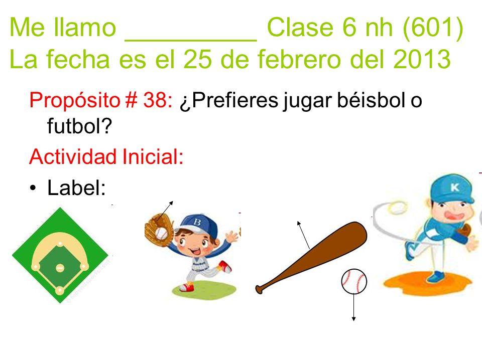 Me llamo _________ Clase 6 nh (601) La fecha es el 25 de febrero del 2013 Propósito # 38: ¿Prefieres jugar béisbol o futbol.