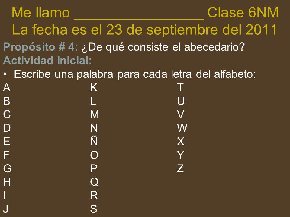 Me llamo ________________ Clase 6NM La fecha es el 23 de septiembre del 2011 Propósito # 4: ¿De qué consiste el abecedario? Actividad Inicial: Escribe