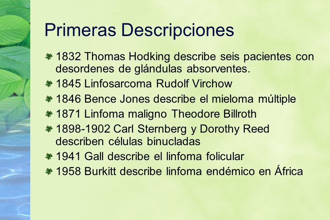 Primeras Descripciones 1832 Thomas Hodking describe seis pacientes con desordenes de glándulas absorventes. 1845 Linfosarcoma Rudolf Virchow 1846 Benc