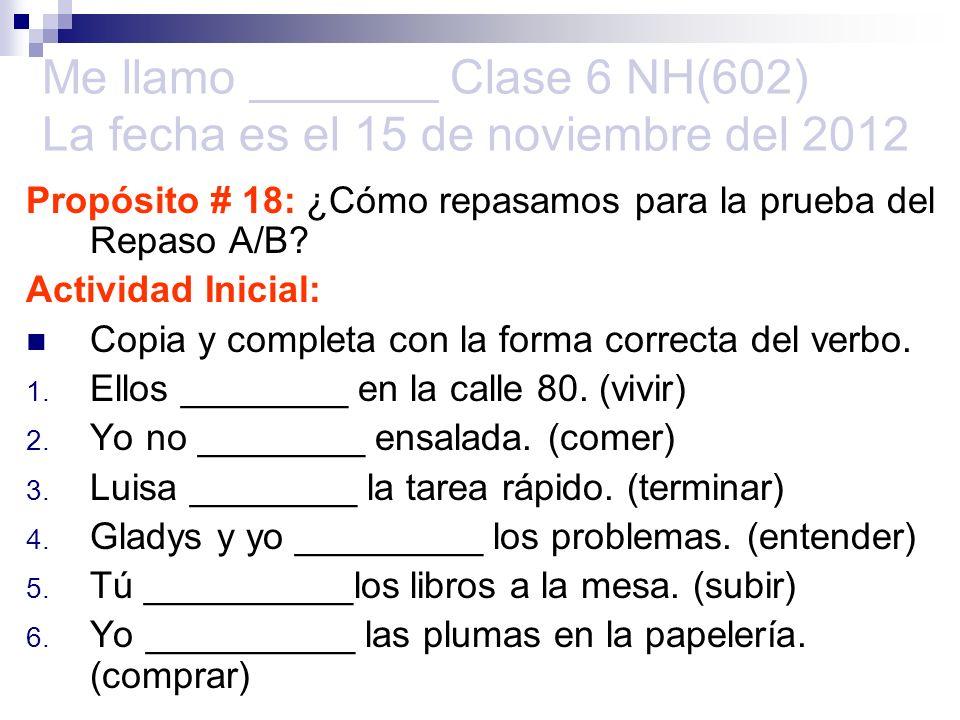 Me llamo _______ Clase 6 NH(602) La fecha es el 15 de noviembre del 2012 Propósito # 18: ¿Cómo repasamos para la prueba del Repaso A/B? Actividad Inic