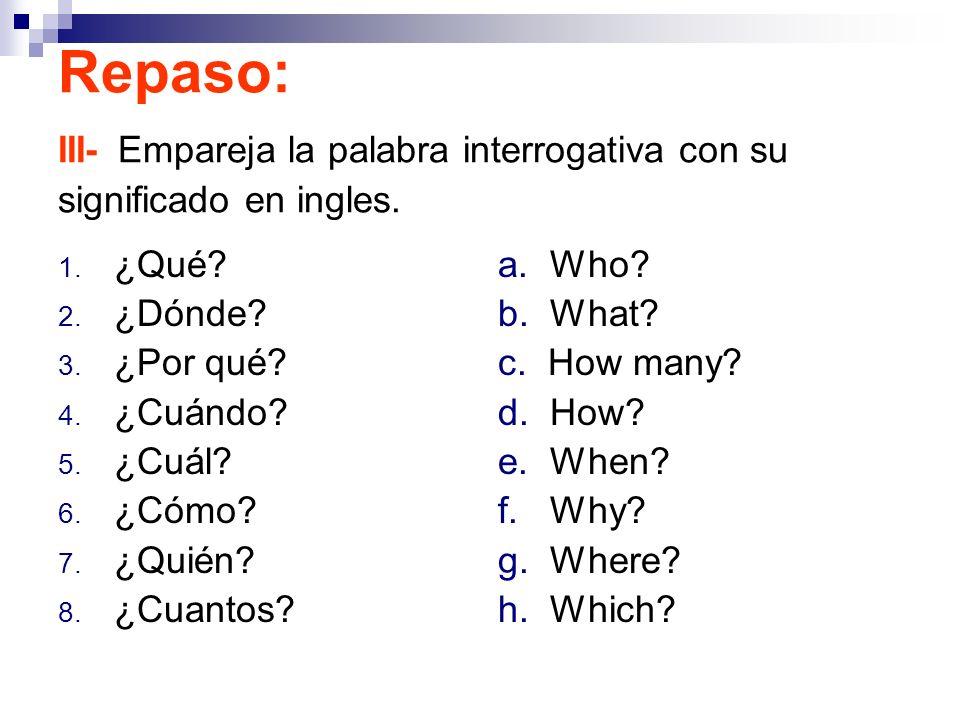 Repaso: III- Empareja la palabra interrogativa con su significado en ingles. 1. ¿Qué? 2. ¿Dónde? 3. ¿Por qué? 4. ¿Cuándo? 5. ¿Cuál? 6. ¿Cómo? 7. ¿Quié