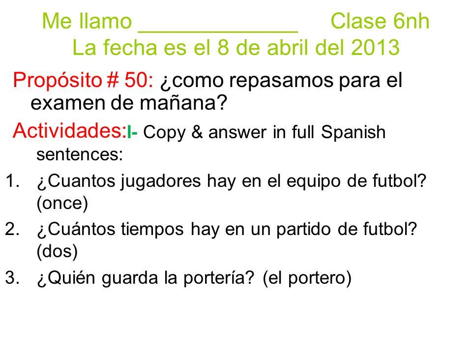 Me llamo _____________ Clase 6nh La fecha es el 8 de abril del 2013 Propósito # 50: ¿como repasamos para el examen de mañana.