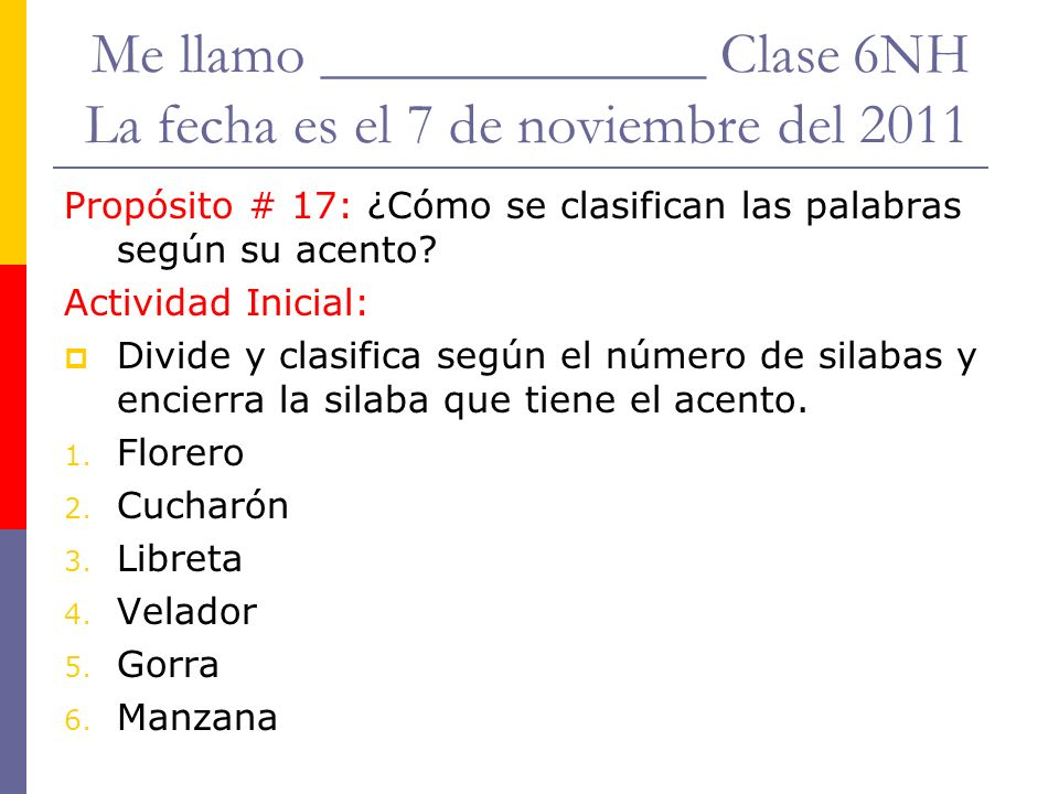 Me llamo _____________ Clase 6NH La fecha es el 7 de noviembre del 2011 Propósito # 17: ¿Cómo se clasifican las palabras según su acento.