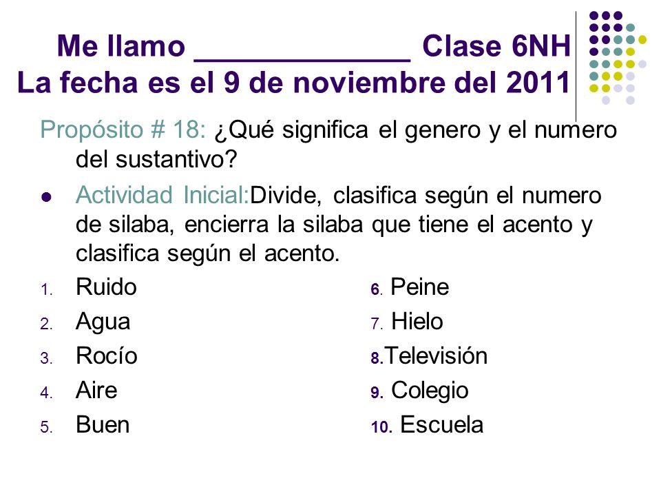 Me llamo _____________ Clase 6NH La fecha es el 9 de noviembre del 2011 Propósito # 18: ¿Qué significa el genero y el numero del sustantivo? Actividad