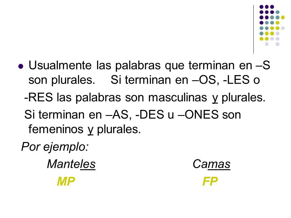 Usualmente las palabras que terminan en –S son plurales. Si terminan en –OS, -LES o -RES las palabras son masculinas y plurales. Si terminan en –AS, -