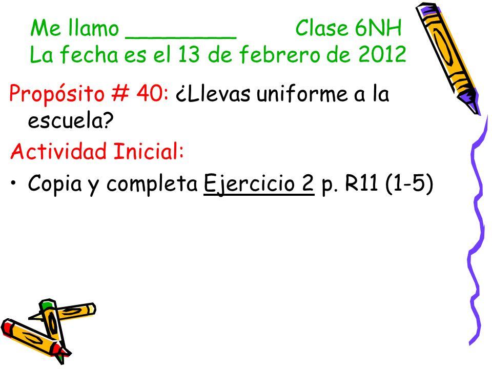 Me llamo ________ Clase 6NH La fecha es el 13 de febrero de 2012 Propósito # 40: ¿Llevas uniforme a la escuela.