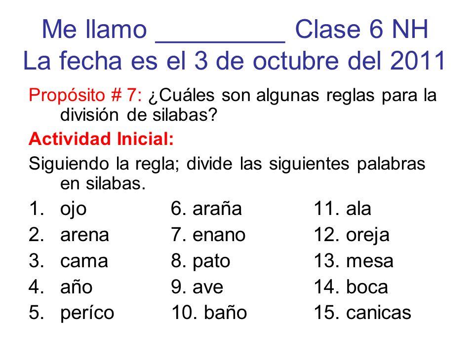 Me llamo _________ Clase 6 NH La fecha es el 3 de octubre del 2011 Propósito # 7: ¿Cuáles son algunas reglas para la división de silabas? Actividad In
