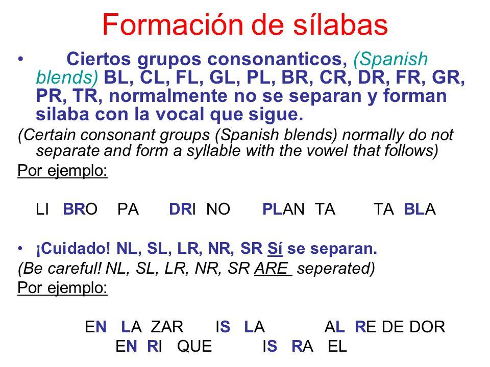 Formación de sílabas Ciertos grupos consonanticos, (Spanish blends) BL, CL, FL, GL, PL, BR, CR, DR, FR, GR, PR, TR, normalmente no se separan y forman