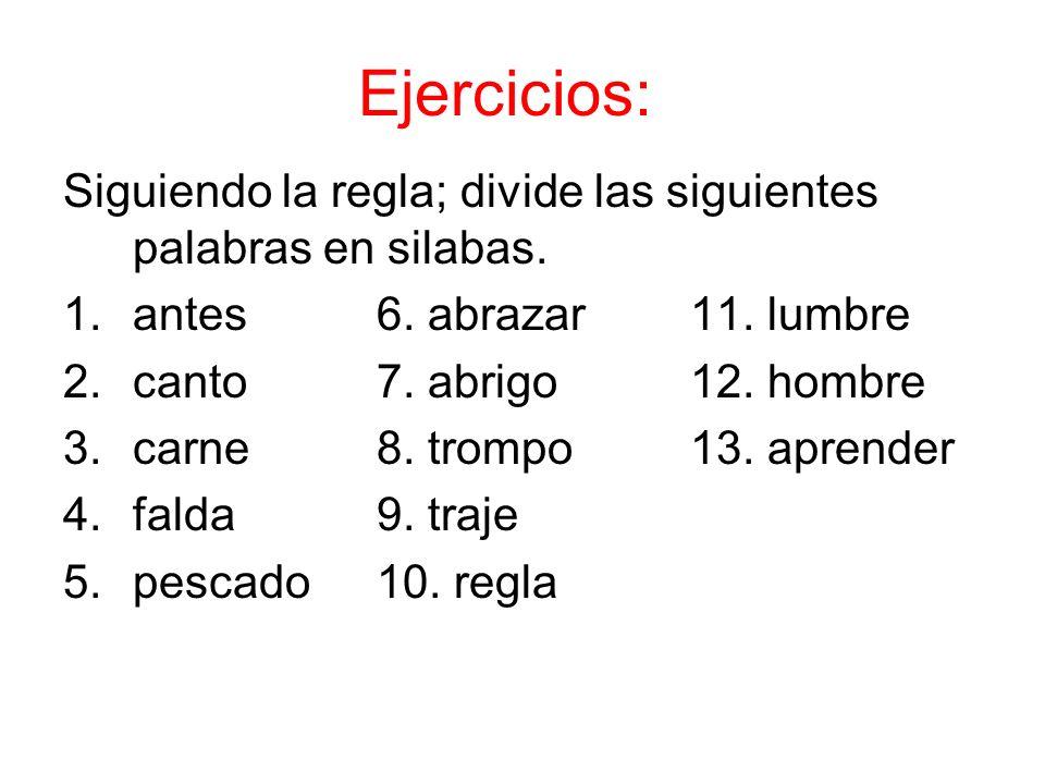 Ejercicios: Siguiendo la regla; divide las siguientes palabras en silabas. 1.antes6. abrazar 11. lumbre 2.canto7. abrigo12. hombre 3.carne8. trompo13.