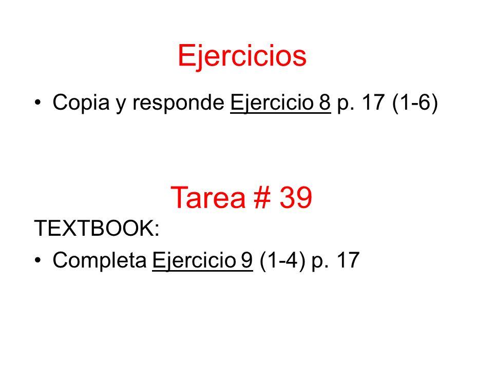 Copia y responde Ejercicio 8 p. 17 (1-6) TEXTBOOK: Completa Ejercicio 9 (1-4) p. 17 Tarea # 39 Ejercicios