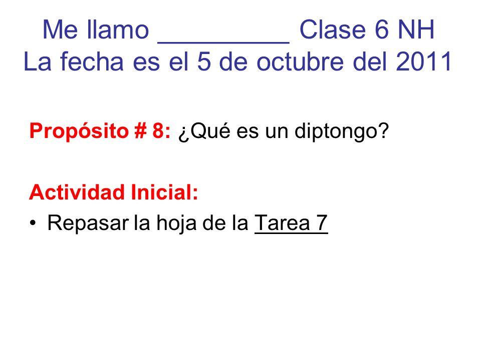 Me llamo _________ Clase 6 NH La fecha es el 5 de octubre del 2011 Propósito # 8: ¿Qué es un diptongo? Actividad Inicial: Repasar la hoja de la Tarea