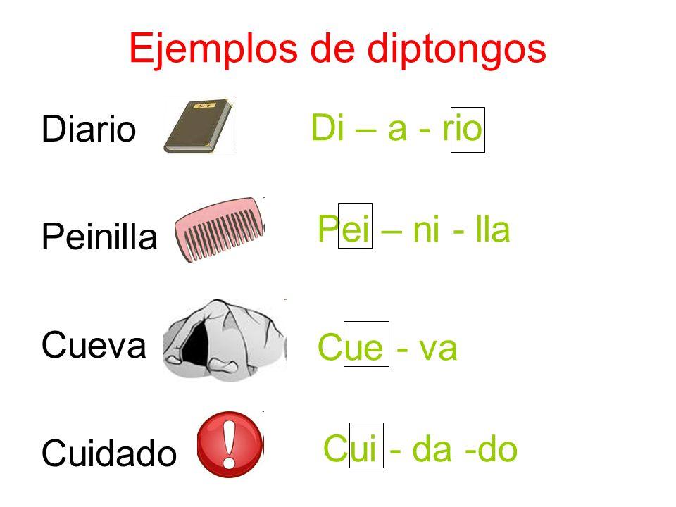 Ejemplos de diptongos Diario Peinilla Cueva Cuidado Di – a - rio Pei – ni - lla Cue - va Cui - da -do