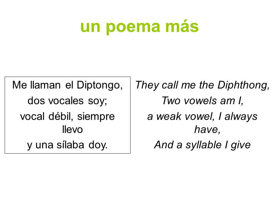 un poema más Me llaman el Diptongo, dos vocales soy; vocal débil, siempre llevo y una sílaba doy. They call me the Diphthong, Two vowels am I, a weak