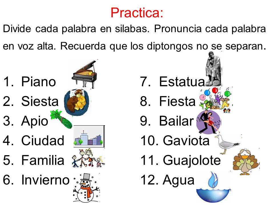 Practica: Divide cada palabra en silabas. Pronuncia cada palabra en voz alta. Recuerda que los diptongos no se separan. 1.Piano 7. Estatua 2.Siesta8.