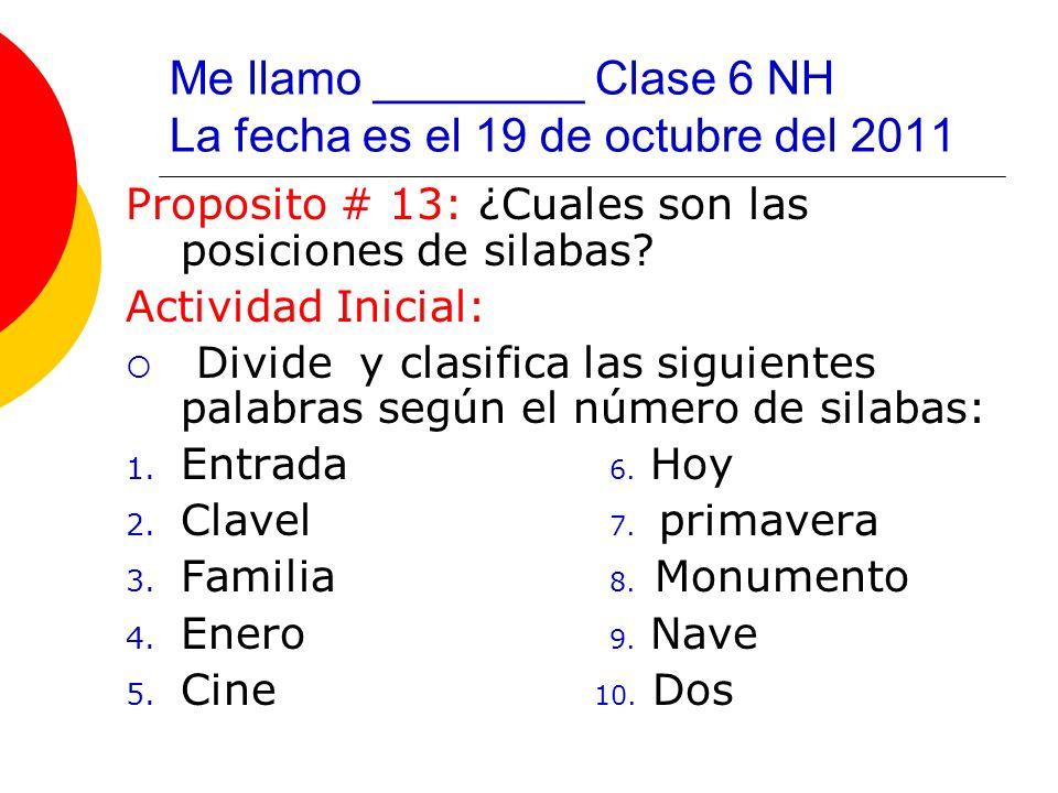 Me llamo ________ Clase 6 NH La fecha es el 19 de octubre del 2011 Proposito # 13: ¿Cuales son las posiciones de silabas? Actividad Inicial: Divide y