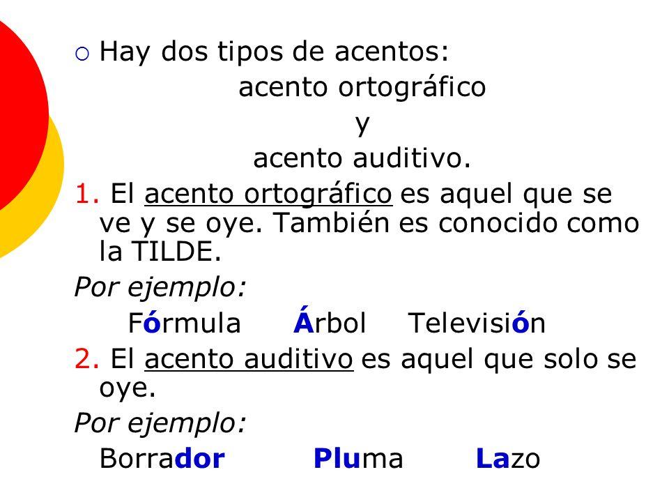 Hay dos tipos de acentos: acento ortográfico y acento auditivo. 1. El acento ortográfico es aquel que se ve y se oye. También es conocido como la TILD