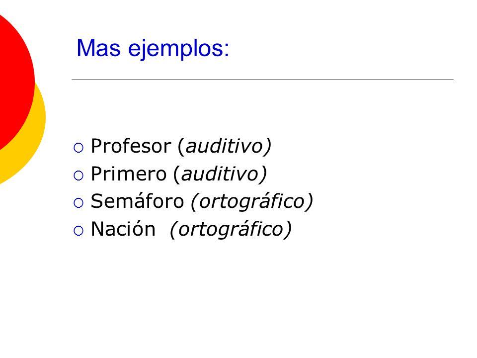 Mas ejemplos: Profesor (auditivo) Primero (auditivo) Semáforo (ortográfico) Nación (ortográfico)