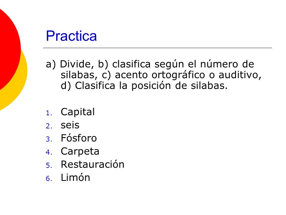 Practica a) Divide, b) clasifica según el número de silabas, c) acento ortográfico o auditivo, d) Clasifica la posición de silabas. 1. Capital 2. seis