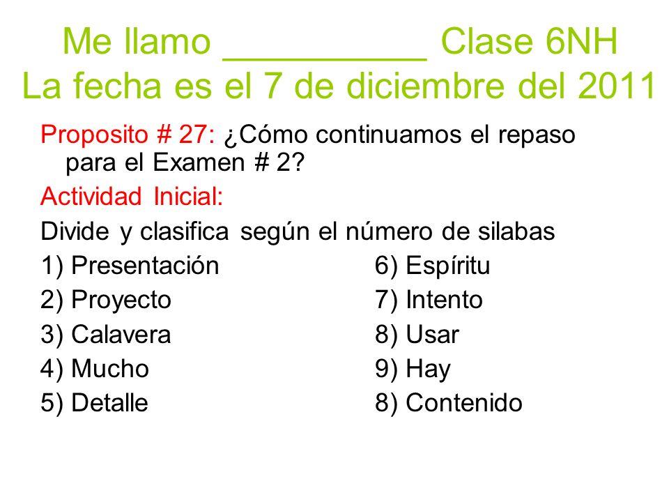Me llamo __________ Clase 6NH La fecha es el 7 de diciembre del 2011 Proposito # 27: ¿Cómo continuamos el repaso para el Examen # 2? Actividad Inicial