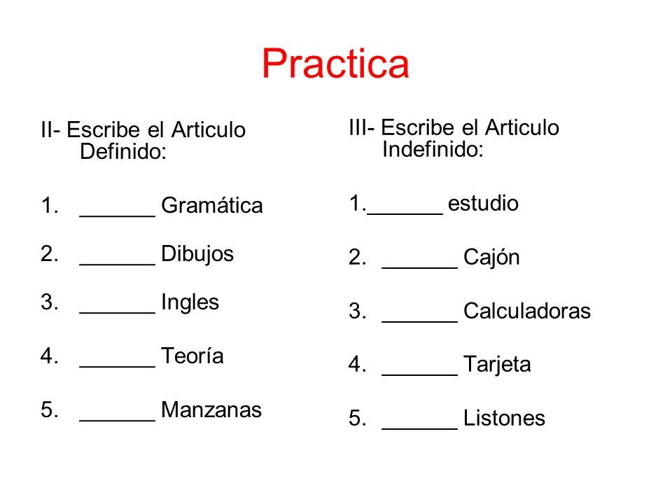Practica II- Escribe el Articulo Definido: 1.______ Gramática 2.______ Dibujos 3.______ Ingles 4.______ Teoría 5.______ Manzanas III- Escribe el Artic